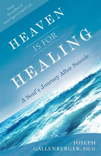 Heaven Is For Healing: A Soul's Journey After Suicide by Joe Gallenberger