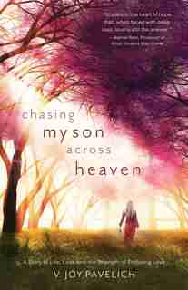 Chasing My Son Across Heaven: A Story Of Life, Loss And The Strength Of Enduring Love by V. Joy Pavelich