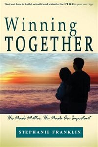 Winning Together: His Needs Matter, Her Needs Are Important by Stephanie Franklin