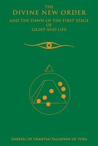 The Divine New Order And The Dawn Of The First Stage Of Light And Life by Gabriel Of Urantia