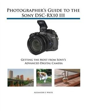 Photographer's Guide to the Sony DSC-RX10 III: Getting the Most from Sony's Advanced Digital Camera by Alexander S. White