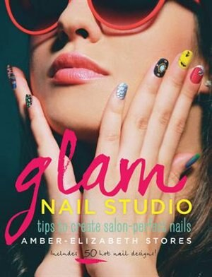 Glam Nail Studio: Tips To Create Salon Perfect Nails by Amber-elizabeth Stores