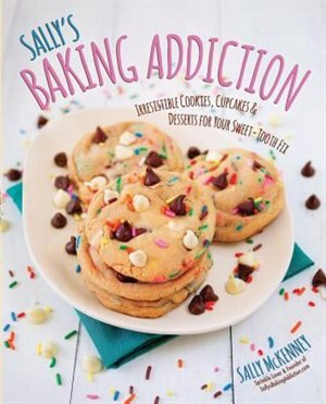 Sally's Baking Addiction: Irresistible Cookies, Cupcakes, And Desserts For Your Sweet-tooth Fix by Sally Mckenney