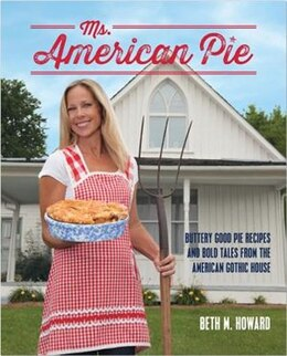 Book Ms. American Pie: Buttery Good Pie Recipes And Bold Tales From The American Gothic House by Beth M. Howard