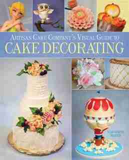 Artisan Cake Company's Visual Guide To Cake Decorating by Elizabeth Marek