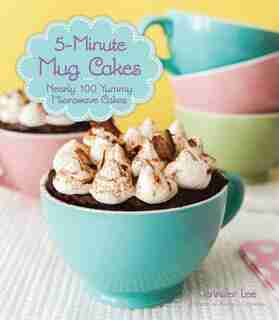 5-minute Mug Cakes: Nearly 100 Yummy Microwave Cakes by Jennifer Lee