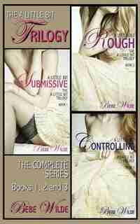 The A Little Bit Trilogy Bundle: A Little Bit Submissive; A Little Bit Rough; A Little Bit Controlling - A BDSM Erotica Romance by Bebe Wilde