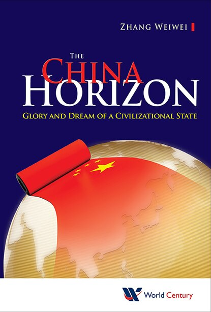 The China Horizon: Glory And Dream Of A Civilizational State by Weiwei Zhang