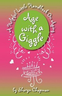 Age With A Giggle, A Helpful Little Handbook On Aging by Sharyn Chapman