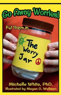 Go Away Worries!: Put Them In The Worry Jar