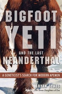 Bigfoot, Yeti, And The Last Neanderthal: A Geneticists's Search For Modern Apemen