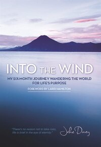Into the Wind: My Six-Month Journey Wandering the World for Life?s Purpose