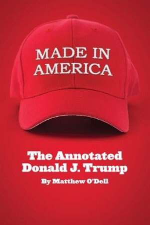 Made In America: The Annotated Donald J. Trump by Matthew O'dell