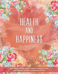 Health and Happiness: Your Guide to Proper Physical Fitness, Healthy Nutrition and Leading a…