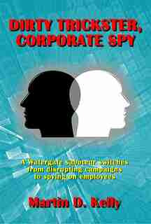 Dirty Trickster, Corporate Spy: A Watergate Saboteur Switches From Disrupting Campaigns To Spying On Employees de Martin D. Kelly