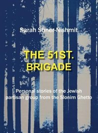 The 51st Brigade - Personal stories of the Jewish Partisan group from the Slonim Ghetto by Sarah Shner-Nishmit