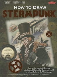 Fantasy Underground: How to Draw Steampunk: Discover the secrets to drawing, painting, and…