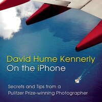 David Hume Kennerly On the iPhone: Secrets and Tips from a Pulitzer Prize-winning Photographer