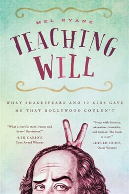 Book Teaching Will: What Shakespeare And 10 Kids Gave Me That Hollywood Couldn't by Mel Ryane