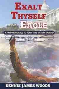 Exalt Thyself as the Eagle by Dennis James Woods