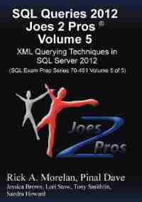 Sql Queries 2012 Joes 2 Pros® Volume 5: Xml Querying Techniques For Sql Server 2012 (sql Exam Prep Series 70-461 Volume 5 Of 5) by Rick Morelan