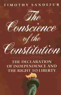 The Conscience Of The Constitution: The Declaration Of Independence And The Right To Liberty by Timothy Sandefur