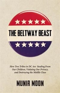 Book The Beltway Beast: How Two Tribes In D.c. Are Stealing From Our Children, Violating Our Privacy… by Munir Moon