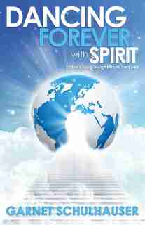 Dancing Forever With Spirit: Astonishing Insights From Heaven by Garnet Schulhauser