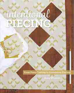 Intentional Piecing: From Fussy Cutting to Foundation Piecing by Amy Friend