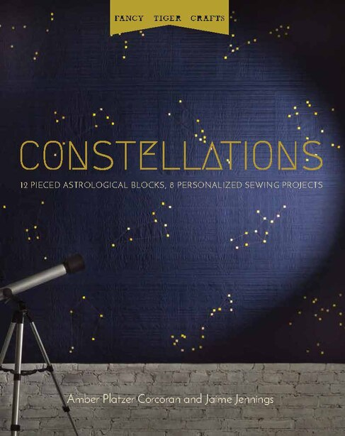 Constellations: 12 Pieced Astrological Blocks, 8 Personalized Sewing Projects by Amber Platzer Corcoran