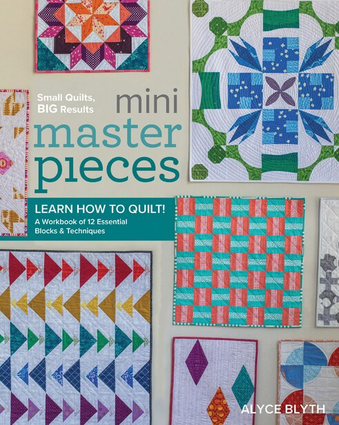 Mini Masterpieces: Learn How To Quilt! A Workbook Of 12 Essential Blocks & Techniques by Alyce Blyth
