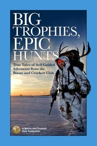 Big Trophies, Epic Hunts: True Tales Of Self-guided Adventure From The Boone And Crockett Club