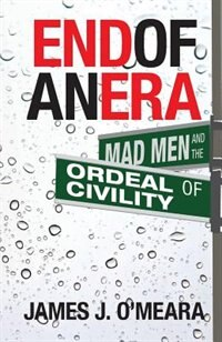 End of an Era: Mad Men and the Ordeal of Civility by James J. O'meara