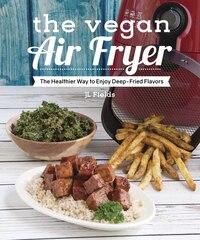 The Vegan Air Fryer: The Healthier Way to Enjoy Deep-Fried Flavors