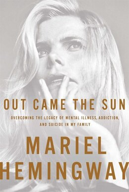 Book Out Came the Sun: Overcoming the Legacy of Mental Illness, Addiction, and Suicide in My Family by Mariel Hemingway