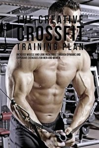 The Creative Crossfit Training Plan: Increase Muscle and Look Incredible  Through Dynamic and Explosive Exercises For Men and Women
