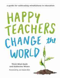 Happy Teachers Change The World: A Guide For Cultivating Mindfulness In Education by Thich Nhat Hanh