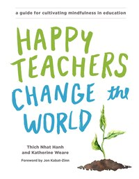Happy Teachers Change The World: A Guide For Cultivating Mindfulness In Education