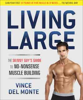 Living Large: The Skinny Guy's Guide to No-Nonsense Muscle Building by Vince Del Monte