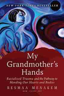 My Grandmother's Hands: Racialized Trauma And The Pathway To Mending Our Hearts And Bodies by Resmaa Menakem