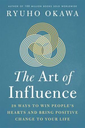 The Art Of Influence: 28 Ways To Win People's Hearts And Bring Positive Change To Your Life by Okawa Ryuho