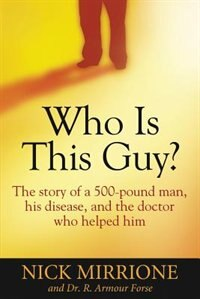 Who Is This Guy?: The story of a 500-pound man, his disease, and the doctor who helped him