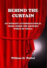 Behind the Curtain: An Intimate Autobiographical Probe into the Esoteric World of Opera by William M. Weibel