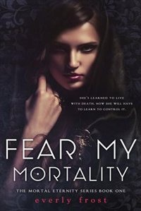 Fear My Mortality by Everly Frost