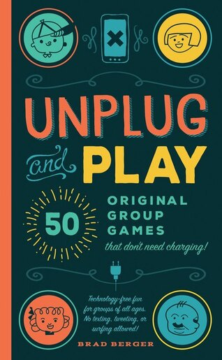 Unplug And Play: 50 Original Group Games That Don't Need Charging by Brad Berger