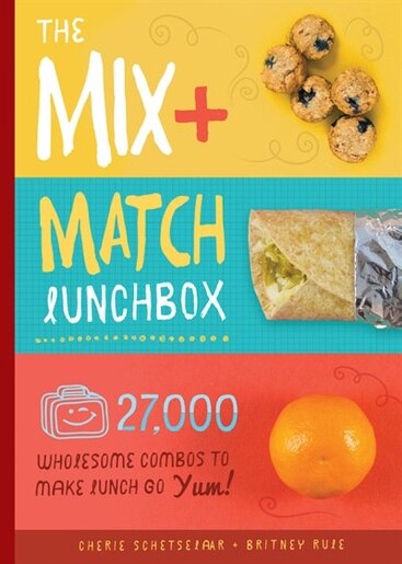 The Mix-and-match Lunchbox: Over 27,000 Wholesome Combos To Make Lunch Go Yum! by Cherie Schetselaar