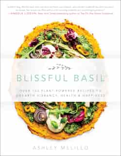 Blissful Basil: Over 100 Plant-powered Recipes To Unearth Vibrancy, Health, And Happiness by Ashley Melillo