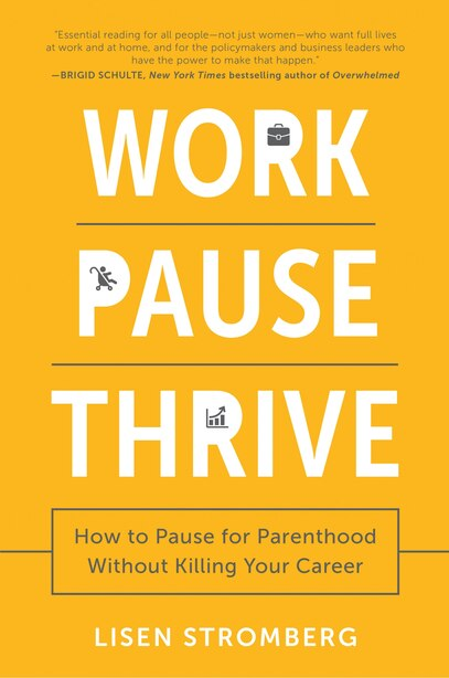 Work Pause Thrive: How To Pause For Parenthood Without Killing Your Career by Lisen Stromberg