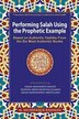 Performing Salah Using the Prophetic Example (Color): Based on Authentic Hadiths From the Six Most Authentic Books by M. Mushfiqur Rahman