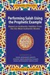 Performing Salah Using the Prophetic Example (Summary Edition): Based On Authentic Hadiths From the Six Most Authentic Books by M Mushfiqur Rahman